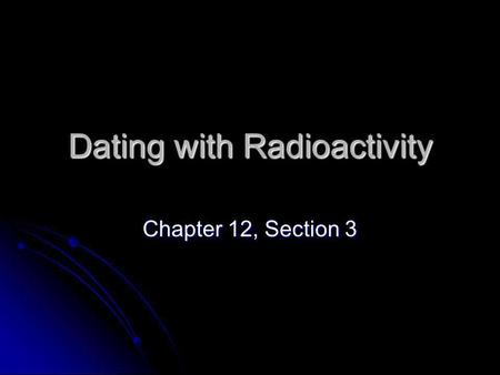 Dating with Radioactivity Chapter 12, Section 3. Basic Atomic Structure Each atom has a nucleus containing protons and neutrons and that nucleus is orbited.