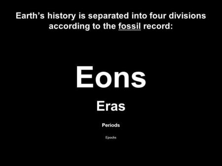 Earths history is separated into four divisions according to the fossil record: Eons Eras Periods Epochs.