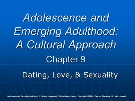 Adolescence and Emerging Adulthood: A Cultural Approach Chapter 9 Dating, Love, & Sexuality Adolescence and Emerging Adulthood: A Cultural Approach by.