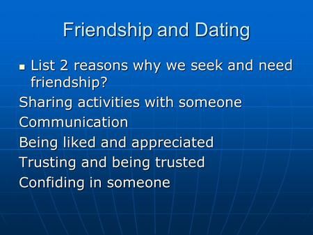Friendship and Dating List 2 reasons why we seek and need friendship? List 2 reasons why we seek and need friendship? Sharing activities with someone Communication.