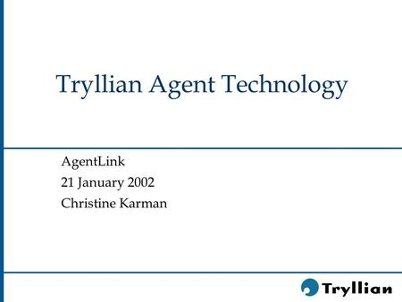 Tryllian Agent Technology AgentLink 21 January 2002 Christine Karman.
