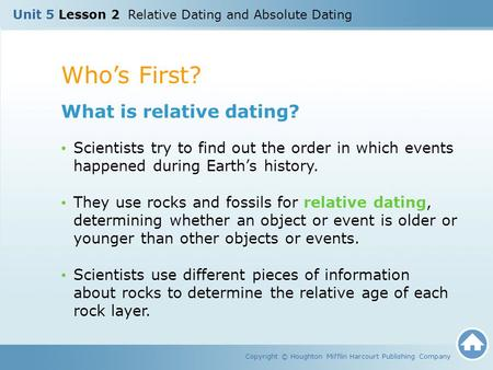 Whos First? Copyright © Houghton Mifflin Harcourt Publishing Company What is relative dating? Scientists try to find out the order in which events happened.