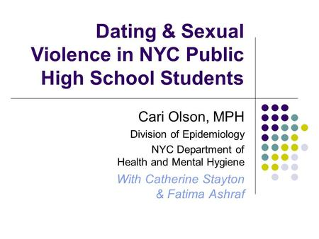 Dating & Sexual Violence in NYC Public High School Students Cari Olson, MPH Division of Epidemiology NYC Department of Health and Mental Hygiene With Catherine.