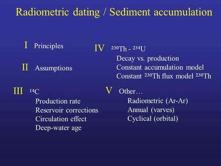 Radiometric dating / Sediment accumulation I Principles II Assumptions III 14 C Production rate Reservoir corrections Circulation effect Deep-water age.