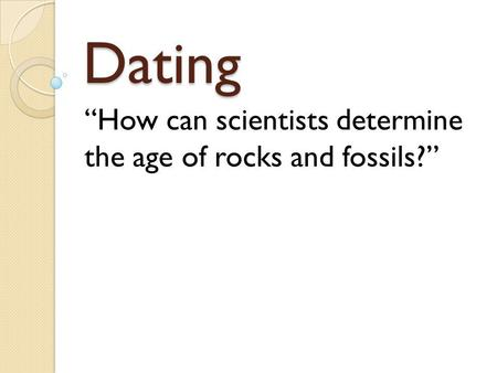Dating How can scientists determine the age of rocks and fossils?