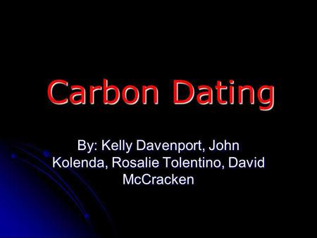 Carbon Dating By: Kelly Davenport, John Kolenda, Rosalie Tolentino, David McCracken.