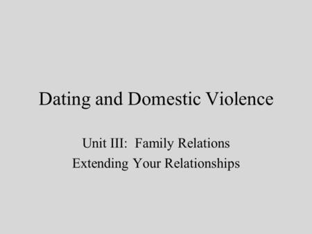 Dating and Domestic Violence Unit III: Family Relations Extending Your Relationships.