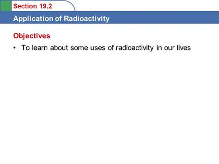 Section 19.2 Application of Radioactivity To learn about some uses of radioactivity in our lives Objectives.