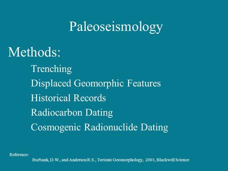 Paleoseismology Methods: Trenching Displaced Geomorphic Features Historical Records Radiocarbon Dating Cosmogenic Radionuclide Dating Reference: Burbank,
