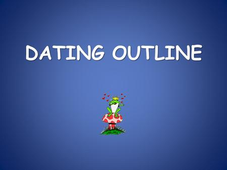 DATING OUTLINE. I. Definition of Dating A shared social relationship between two people who are attracted to one another.