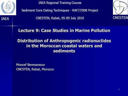 1 Lecture 9: Case Studies in Marine Pollution Distribution of Anthropogenic radionuclides in the Moroccan coastal waters and sediments Moncef Benmansour.