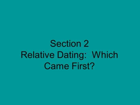 Section 2 Relative Dating: Which Came First?