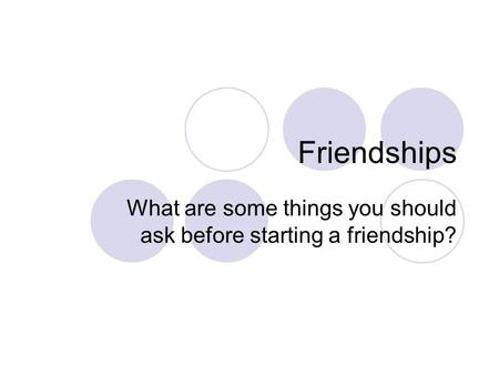 What are some things you should ask before starting a friendship?