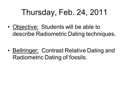 Thursday, Feb. 24, 2011 Objective: Students will be able to describe Radiometric Dating techniques. Bellringer: Contrast Relative Dating and Radiometric.