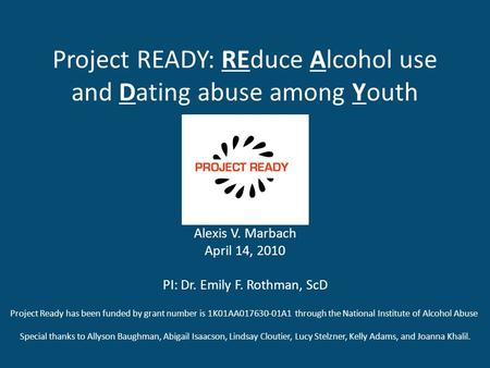 Project READY: REduce Alcohol use and Dating abuse among Youth Alexis V. Marbach April 14, 2010 PI: Dr. Emily F. Rothman, ScD Project Ready has been funded.