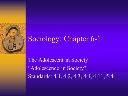 Sociology: Chapter 6-1 The Adolescent in Society Adolescence in Society Standards: 4.1, 4.2, 4.3, 4.4, 4.11, 5.4.