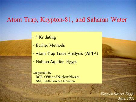 Atom Trap, Krypton-81, and Saharan Water Western Desert, Egypt May, 2002 81 Kr dating Earlier Methods Atom Trap Trace Analysis (ATTA) Nubian Aquifer, Egypt.