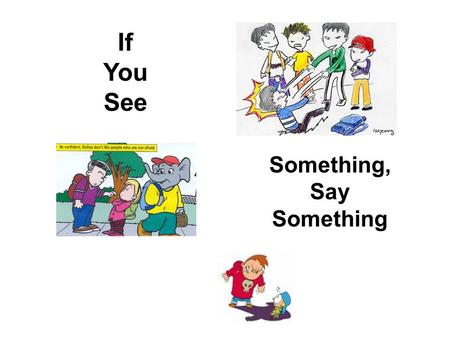 If You See Something, Say Something. Why Bully? To gain power To get attention or become popular To get material things To act out problems at home To.