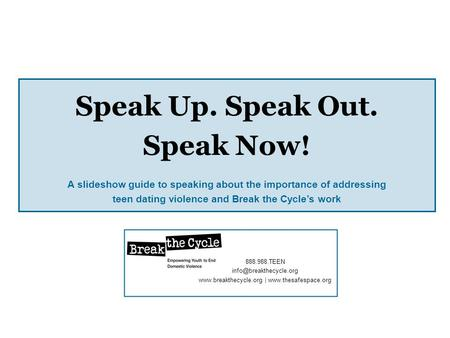 Speak Up. Speak Out. Speak Now! A slideshow guide to speaking about the importance of addressing teen dating violence and Break the Cycles work 888.988.TEEN.