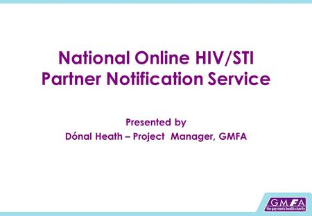 National Online HIV/STI Partner Notification Service Presented by Dónal Heath – Project Manager, GMFA.