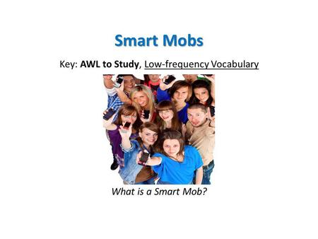 Smart Mobs Key: AWL to Study, Low-frequency Vocabulary What is a Smart Mob?