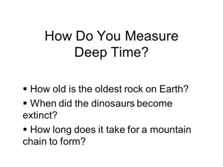 How Do You Measure Deep Time? How old is the oldest rock on Earth? When did the dinosaurs become extinct? How long does it take for a mountain chain to.