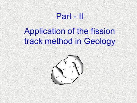 Application of the fission track method in Geology Part - II.