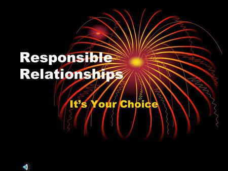 Responsible Relationships Its Your Choice. Teen Relationships are Important Teenagers form their own identity during these years. Interest in dating and.