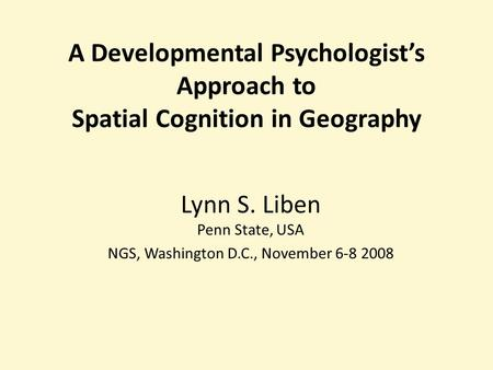 A Developmental Psychologists Approach to Spatial Cognition in Geography Lynn S. Liben Penn State, USA NGS, Washington D.C., November 6-8 2008.