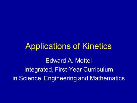 Applications of Kinetics Edward A. Mottel Integrated, First-Year Curriculum in Science, Engineering and Mathematics.