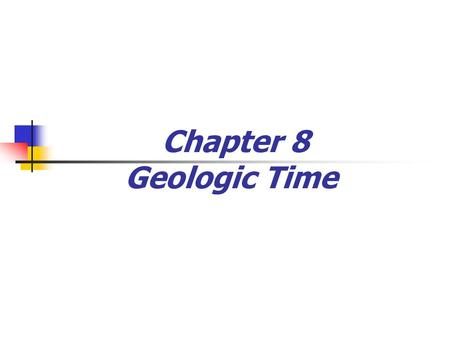 Chapter 8 Geologic Time. Historical Notes Catastrophism Landscape developed by catastrophes James Ussher, mid-1600s, concluded Earth was only a few thousand.
