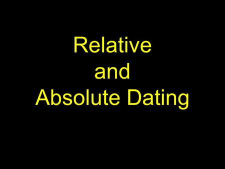 Relative and Absolute Dating. Relative dating - the age of a rock, fossil, or other feature measured compared to another.