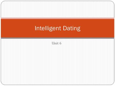 Unit 6 Intelligent Dating. EQ How can we date intelligently?
