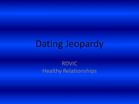 Dating Jeopardy RDVIC Healthy Relationships. Dating $100 How much of your time should you spend with your boyfriend/girlfriend?
