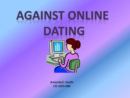 Against Online Dating Amanda E. Smith CIS