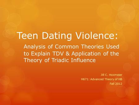 Teen Dating Violence: Analysis of Common Theories Used to Explain TDV & Application of the Theory of Triadic Influence Jill C. Hoxmeier H671: Advanced.