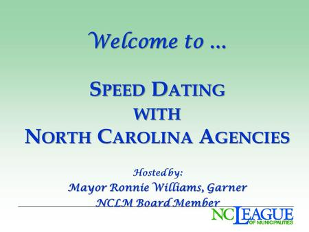 Welcome to … S PEED D ATING WITH N ORTH C AROLINA A GENCIES Hosted by: Mayor Ronnie Williams, Garner NCLM Board Member.