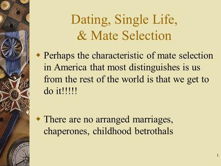 1 Dating, Single Life, & Mate Selection Perhaps the characteristic of mate selection in America that most distinguishes is us from the rest of the world.