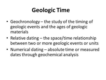 Geologic Time Geochronology – the study of the timing of geologic events and the ages of geologic materials Relative dating – the space/time relationship.