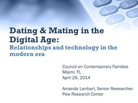 Council on Contemporary Families Miami, FL April 26, 2014 Amanda Lenhart, Senior Researcher Pew Research Center Dating & Mating in the Digital Age: Relationships.