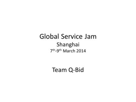 Global Service Jam Shanghai 7 th -9 th March 2014 Team Q-Bid.