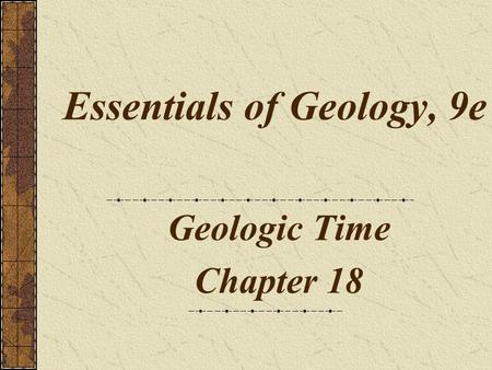 Essentials of Geology, 9e Geologic Time Chapter 18.