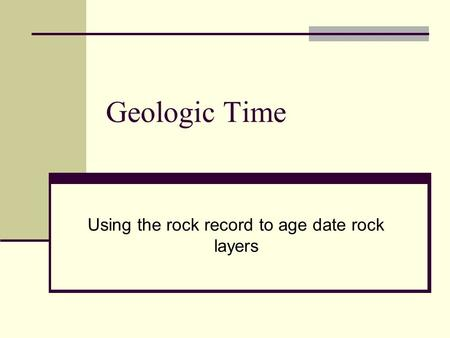 Geologic Time Using the rock record to age date rock layers.
