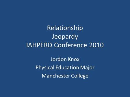 Relationship Jeopardy IAHPERD Conference 2010 Jordon Knox Physical Education Major Manchester College.