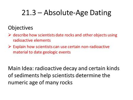 21.3 – Absolute-Age Dating Objectives describe how scientists date rocks and other objects using radioactive elements Explain how scientists can use certain.