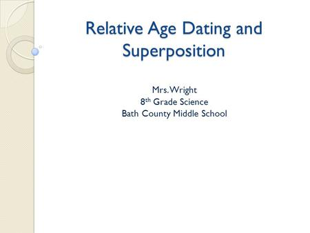 Relative Age Dating and Superposition Mrs. Wright 8 th Grade Science Bath County Middle School.