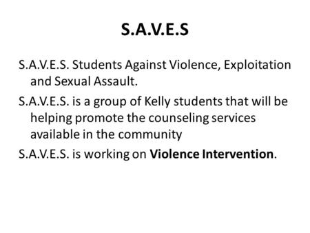 S.A.V.E.S S.A.V.E.S. Students Against Violence, Exploitation and Sexual Assault. S.A.V.E.S. is a group of Kelly students that will be helping promote the.