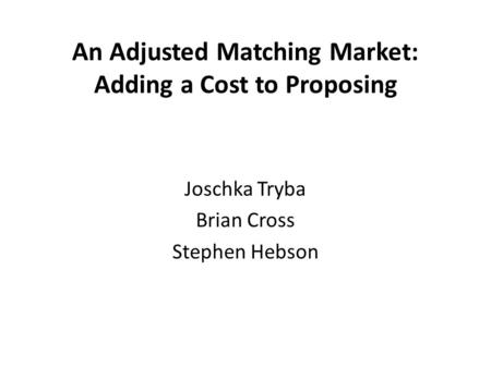 An Adjusted Matching Market: Adding a Cost to Proposing Joschka Tryba Brian Cross Stephen Hebson.