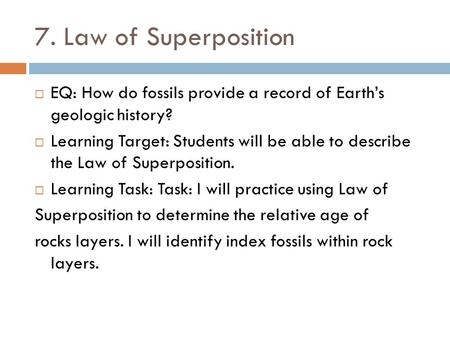 7. Law of Superposition EQ: How do fossils provide a record of Earth's geologic history? Learning Target: Students will be able to describe the Law of.