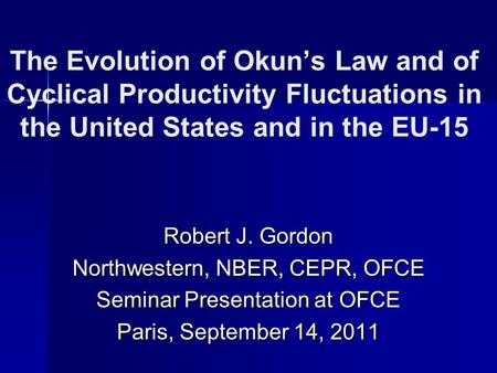 The Evolution of Okuns Law and of Cyclical Productivity Fluctuations in the United States and in the EU-15 Robert J. Gordon Northwestern, NBER, CEPR, OFCE.